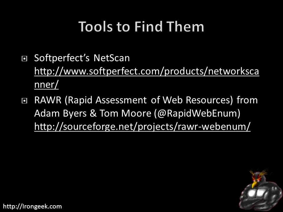 http://Irongeek.com  Softperfect's NetScan http://www.softperfect.com/products/networksca nner/ http://www.softperfect.com/products/networksca nner/  RAWR (Rapid Assessment of Web Resources) from Adam Byers & Tom Moore (@RapidWebEnum) http://sourceforge.net/projects/rawr-webenum/ http://sourceforge.net/projects/rawr-webenum/
