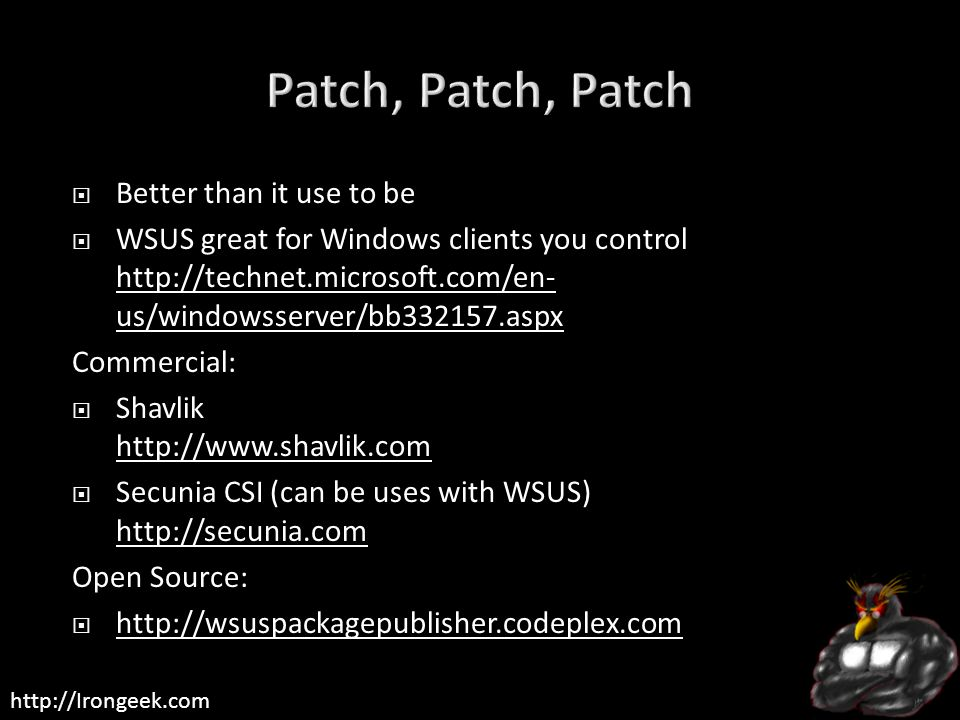 http://Irongeek.com  Better than it use to be  WSUS great for Windows clients you control http://technet.microsoft.com/en- us/windowsserver/bb332157.aspx http://technet.microsoft.com/en- us/windowsserver/bb332157.aspx Commercial:  Shavlik http://www.shavlik.com http://www.shavlik.com  Secunia CSI (can be uses with WSUS) http://secunia.com http://secunia.com Open Source:  http://wsuspackagepublisher.codeplex.com http://wsuspackagepublisher.codeplex.com