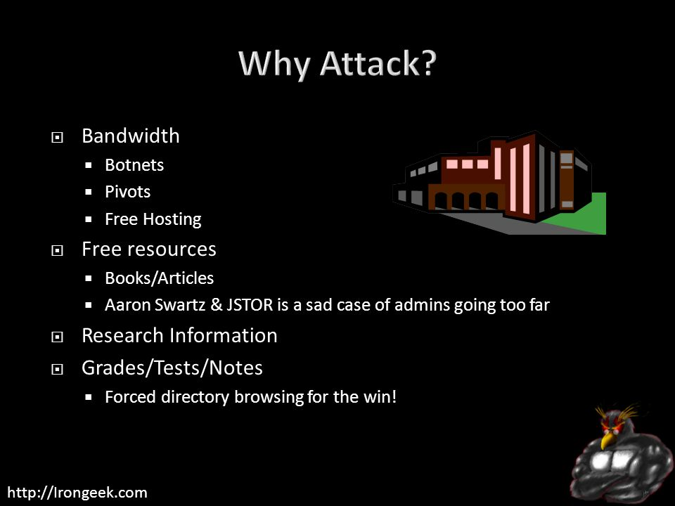 http://Irongeek.com  Bandwidth  Botnets  Pivots  Free Hosting  Free resources  Books/Articles  Aaron Swartz & JSTOR is a sad case of admins going too far  Research Information  Grades/Tests/Notes  Forced directory browsing for the win!