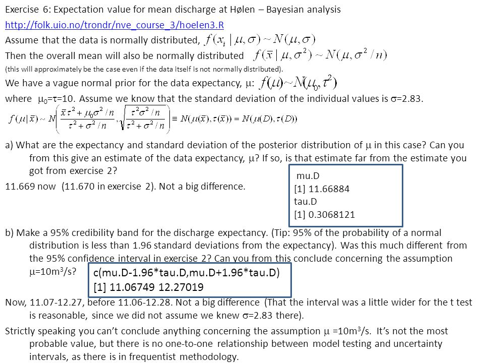 Exercise 6: Expectation value for mean discharge at Hølen – Bayesian analysis http://folk.uio.no/trondr/nve_course_3/hoelen3.R Assume that the data is normally distributed, Then the overall mean will also be normally distributed (this will approximately be the case even if the data itself is not normally distributed).