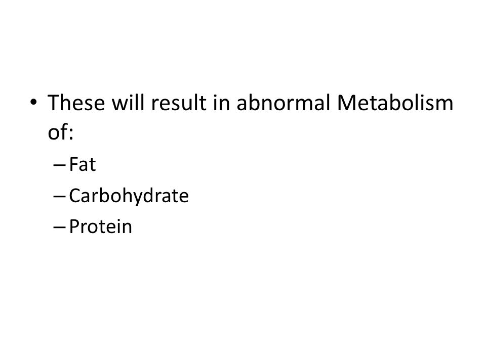 These will result in abnormal Metabolism of: – Fat – Carbohydrate – Protein