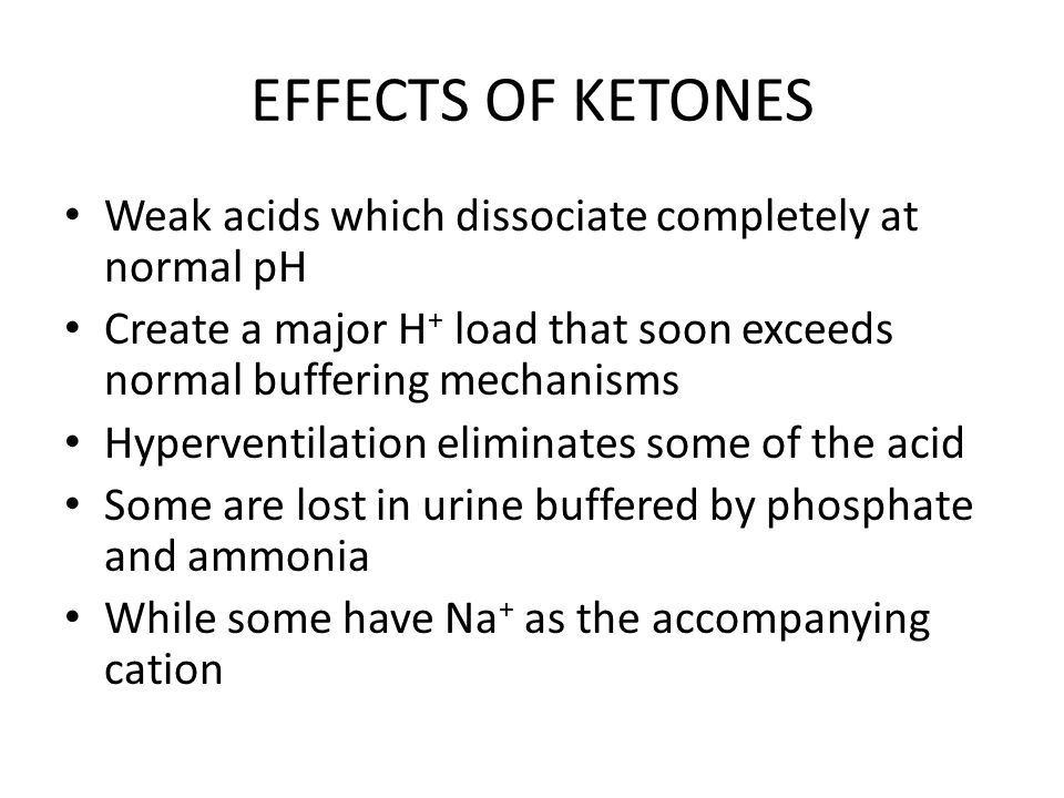 EFFECTS OF KETONES Weak acids which dissociate completely at normal pH Create a major H + load that soon exceeds normal buffering mechanisms Hyperventilation eliminates some of the acid Some are lost in urine buffered by phosphate and ammonia While some have Na + as the accompanying cation