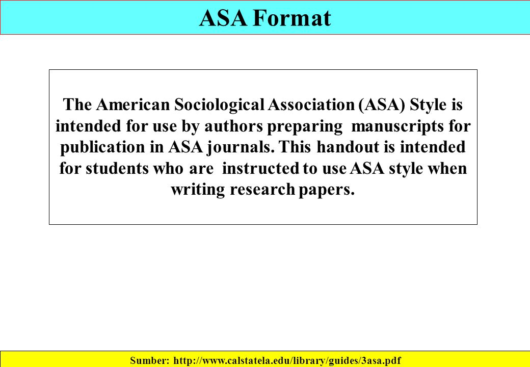 ASA Format Sumber: http://www.calstatela.edu/library/guides/3asa.pdf The American Sociological Association (ASA) Style is intended for use by authors