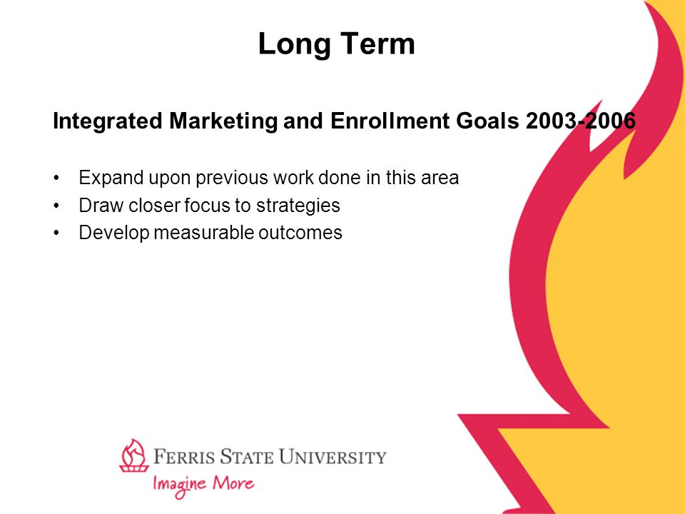 Long Term Integrated Marketing and Enrollment Goals 2003-2006 Expand upon previous work done in this area Draw closer focus to strategies Develop measurable outcomes