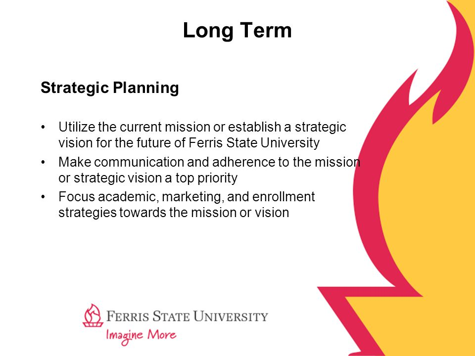 Long Term Strategic Planning Utilize the current mission or establish a strategic vision for the future of Ferris State University Make communication and adherence to the mission or strategic vision a top priority Focus academic, marketing, and enrollment strategies towards the mission or vision