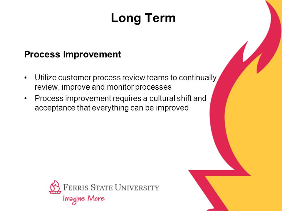 Long Term Process Improvement Utilize customer process review teams to continually review, improve and monitor processes Process improvement requires a cultural shift and acceptance that everything can be improved