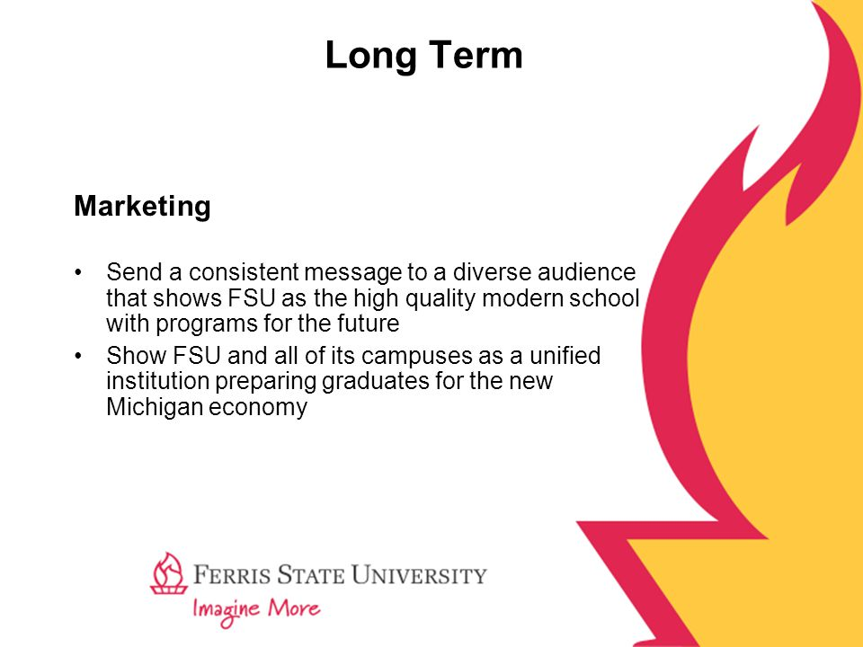 Long Term Marketing Send a consistent message to a diverse audience that shows FSU as the high quality modern school with programs for the future Show FSU and all of its campuses as a unified institution preparing graduates for the new Michigan economy