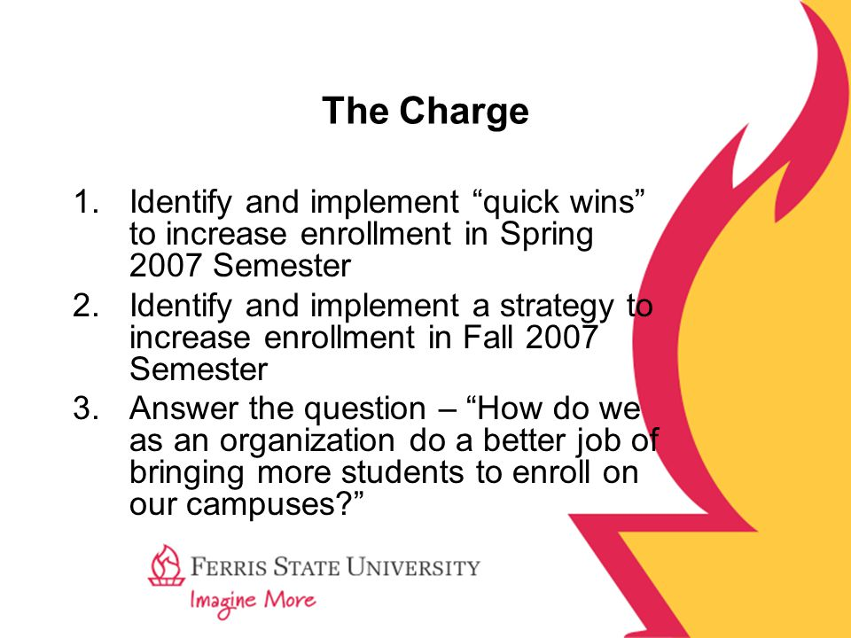 The Charge 1.Identify and implement quick wins to increase enrollment in Spring 2007 Semester 2.Identify and implement a strategy to increase enrollment in Fall 2007 Semester 3.Answer the question – How do we as an organization do a better job of bringing more students to enroll on our campuses