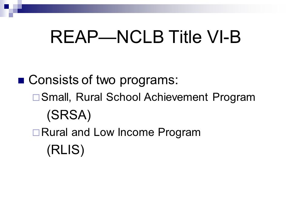 REAP—NCLB Title VI-B Consists of two programs:  Small, Rural School Achievement Program (SRSA)  Rural and Low Income Program (RLIS)