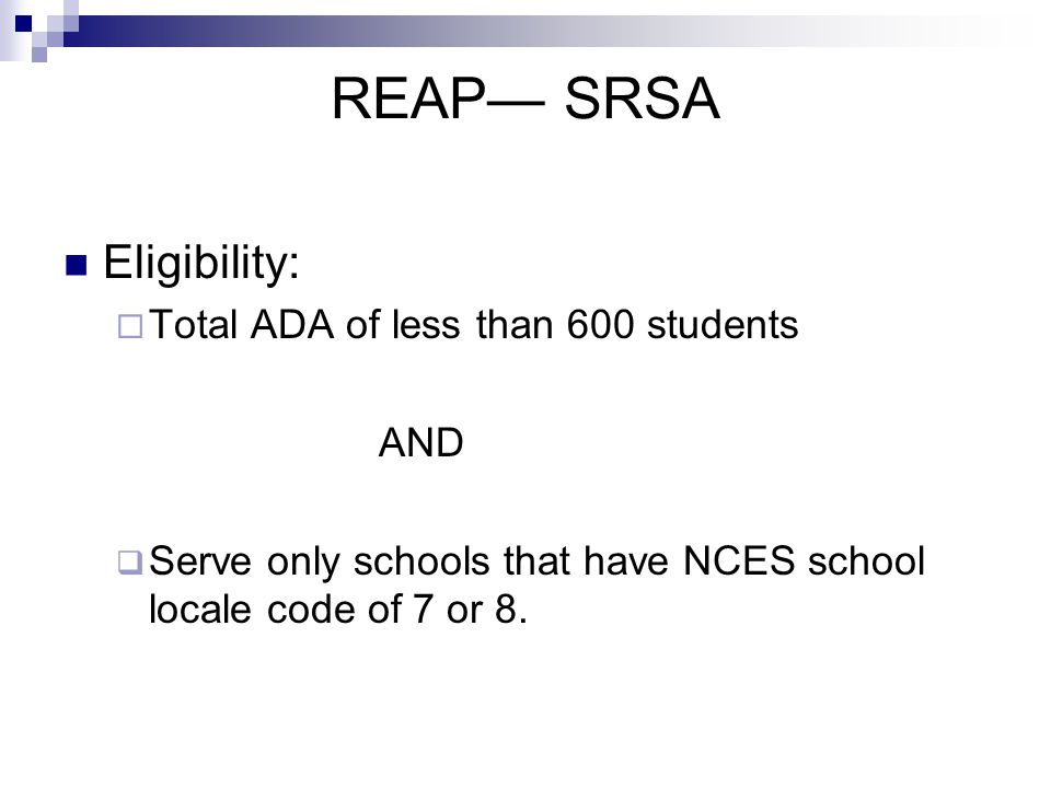 REAP— SRSA Eligibility:  Total ADA of less than 600 students AND  Serve only schools that have NCES school locale code of 7 or 8.