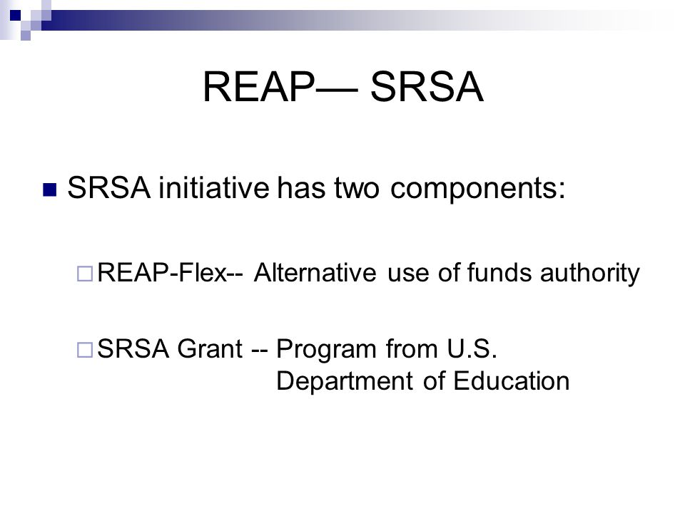 REAP— SRSA SRSA initiative has two components:  REAP-Flex-- Alternative use of funds authority  SRSA Grant -- Program from U.S.