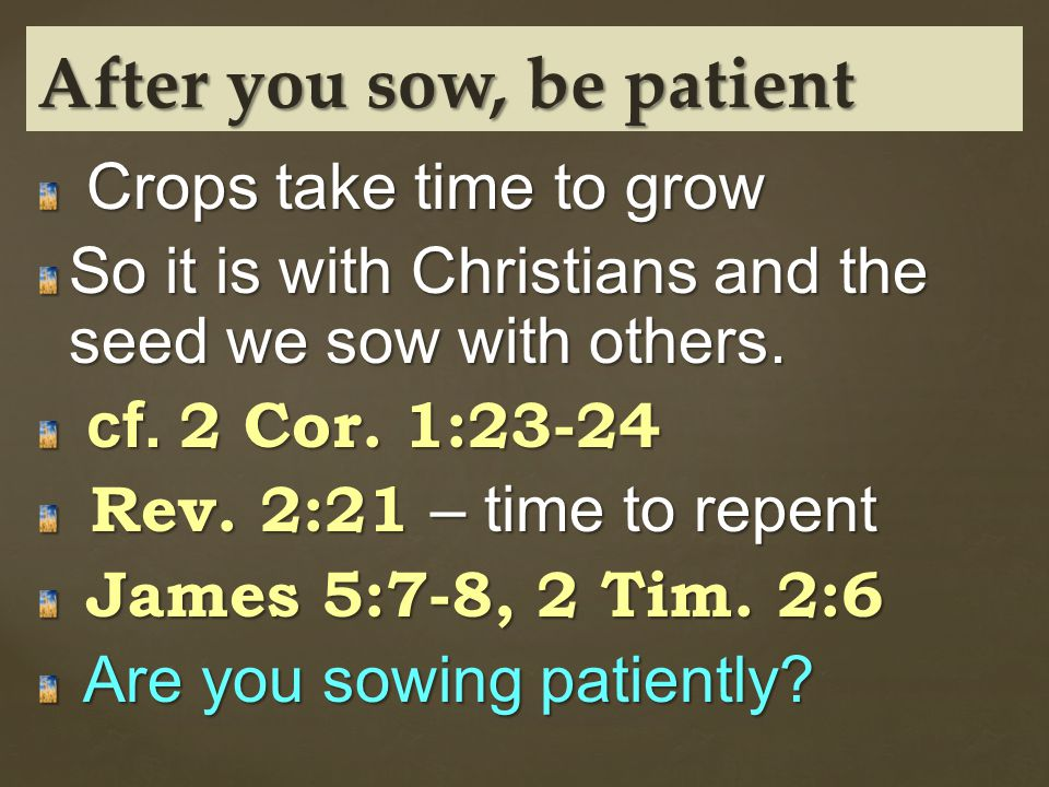 Crops take time to grow Crops take time to grow So it is with Christians and the seed we sow with others.