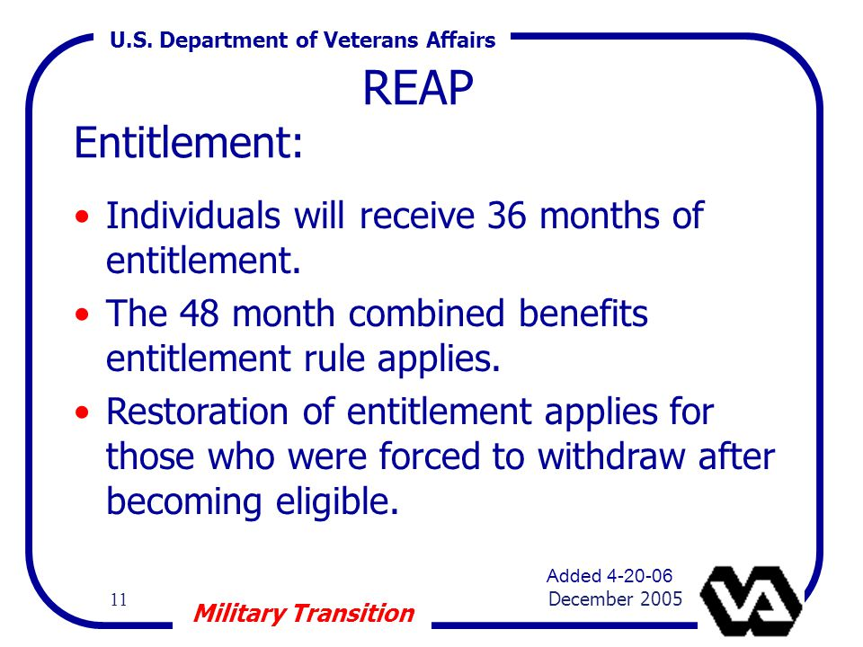U.S. Department of Veterans Affairs 11 December 2005 Military Transition REAP Entitlement: Individuals will receive 36 months of entitlement. The 48 m