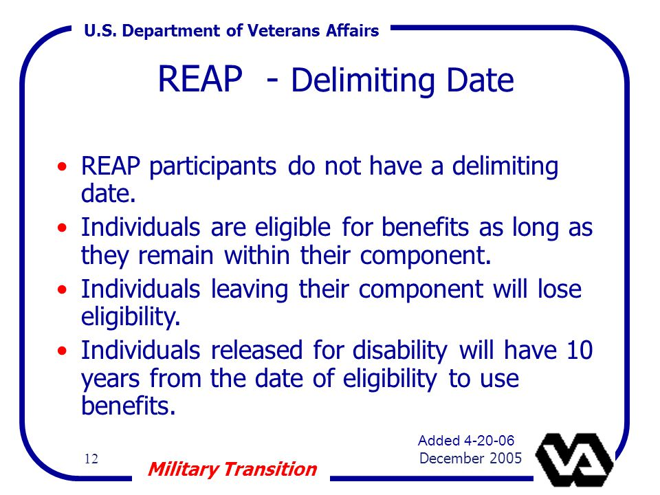 U.S. Department of Veterans Affairs 12 December 2005 Military Transition REAP - Delimiting Date REAP participants do not have a delimiting date. Indiv