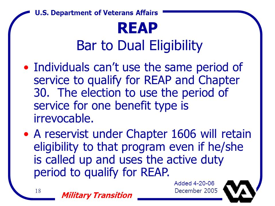 U.S. Department of Veterans Affairs 18 December 2005 Military Transition REAP Bar to Dual Eligibility Individuals can't use the same period of service