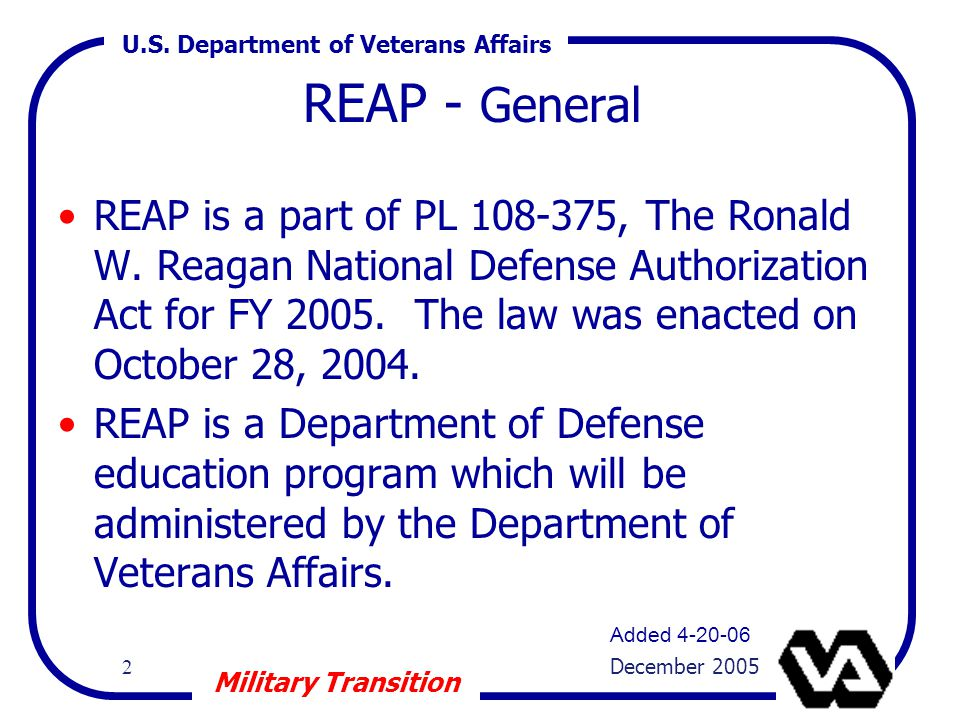 U.S. Department of Veterans Affairs 2 December 2005 Military Transition REAP - General REAP is a part of PL 108-375, The Ronald W. Reagan National Def