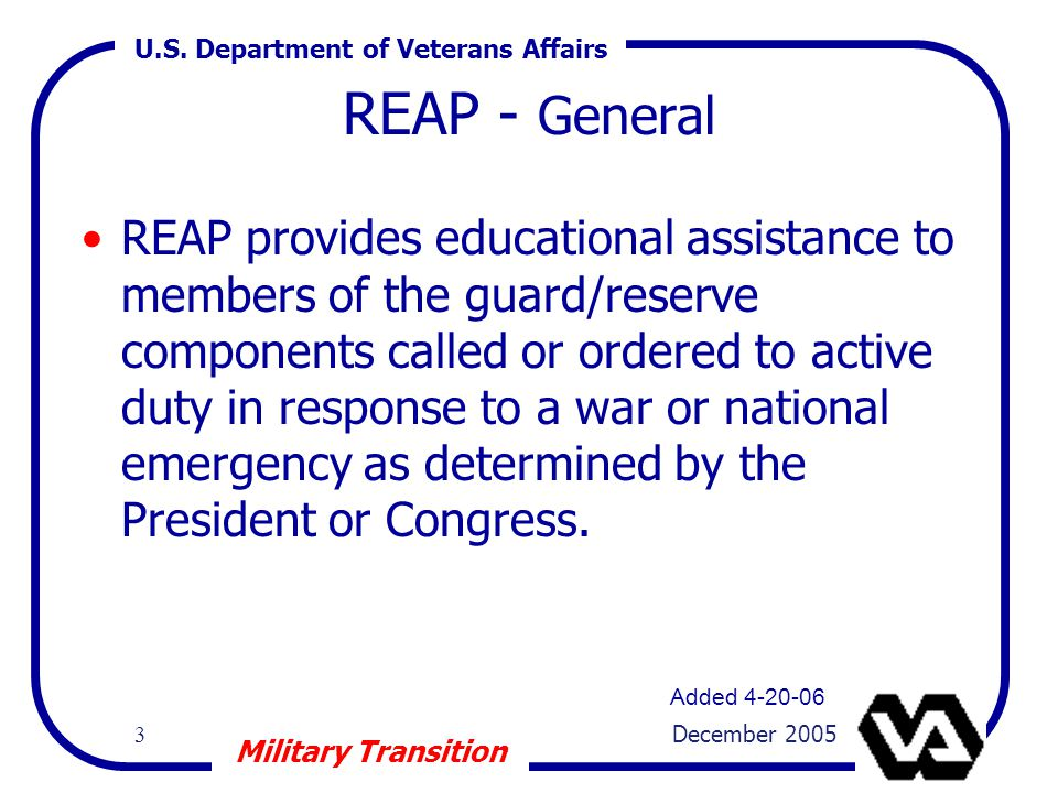 U.S. Department of Veterans Affairs 3 December 2005 Military Transition REAP - General REAP provides educational assistance to members of the guard/re