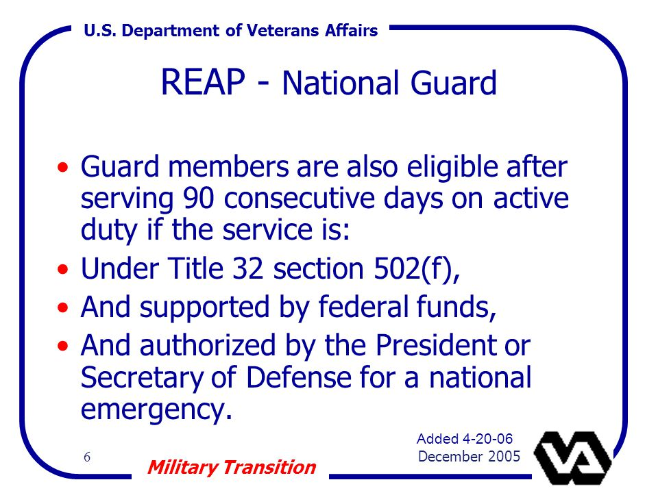 U.S. Department of Veterans Affairs 6 December 2005 Military Transition REAP - National Guard Guard members are also eligible after serving 90 consecu