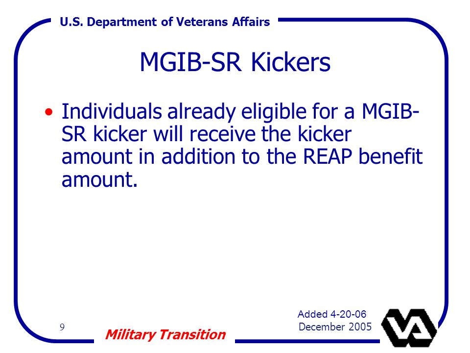U.S. Department of Veterans Affairs 9 December 2005 Military Transition MGIB-SR Kickers Individuals already eligible for a MGIB- SR kicker will receiv