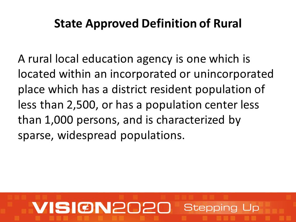 State Approved Definition of Rural A rural local education agency is one which is located within an incorporated or unincorporated place which has a district resident population of less than 2,500, or has a population center less than 1,000 persons, and is characterized by sparse, widespread populations.