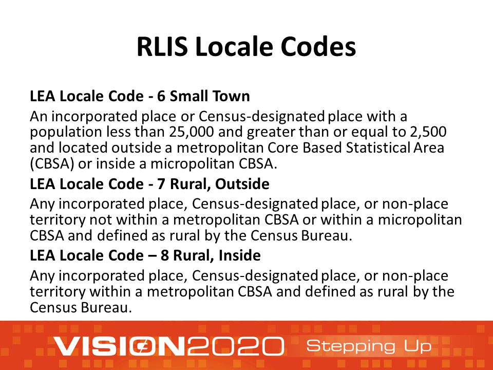 RLIS Locale Codes LEA Locale Code - 6 Small Town An incorporated place or Census-designated place with a population less than 25,000 and greater than or equal to 2,500 and located outside a metropolitan Core Based Statistical Area (CBSA) or inside a micropolitan CBSA.