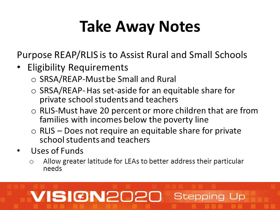 Take Away Notes Purpose REAP/RLIS is to Assist Rural and Small Schools Eligibility Requirements o SRSA/REAP-Must be Small and Rural o SRSA/REAP- Has set-aside for an equitable share for private school students and teachers o RLIS-Must have 20 percent or more children that are from families with incomes below the poverty line o RLIS – Does not require an equitable share for private school students and teachers Uses of Funds o Allow greater latitude for LEAs to better address their particular needs