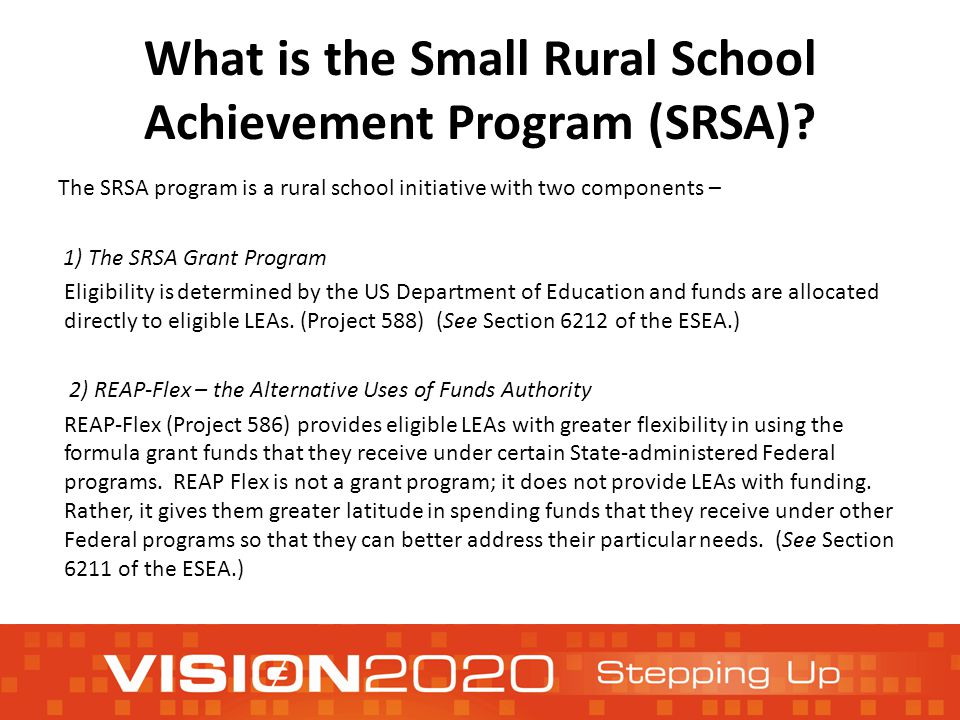 To be eligible for an SRSA grant and to make use of the REAP-Flex authority, an LEA must be both Small and Rural 1.To be SMALL, an LEA must: a.Have a total average daily attendance (ADA) of less than 600 students, or b.Serve only schools that are located in counties that have a population density of fewer than 10 persons per square mile 2.To be RURAL, an LEA must: a.Serve only schools that have an NCES school locale code of 7 or 8 (assigned by the US Department of Education's National Center for Education Statistics) or b.Be located in an area of the State defined as rural by a governmental agency of the State.