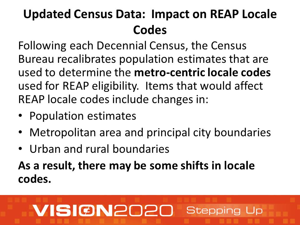 Updated Census Data: Impact on REAP Locale Codes Following each Decennial Census, the Census Bureau recalibrates population estimates that are used to determine the metro-centric locale codes used for REAP eligibility.