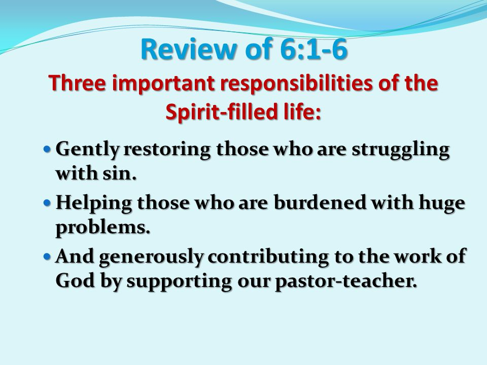 Responsibilities Of The Spirit-Filled Life Galatians 6:6-18 #1: You Should Sow Where You Reap (v 6) Anyone who receives instruction in the word must share all good things with his instructor.