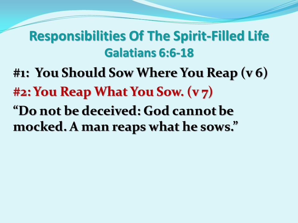 Responsibilities Of The Spirit-Filled Life Galatians 6:6-18 #1: You Should Sow Where You Reap (v 6) #2: You Reap What You Sow.