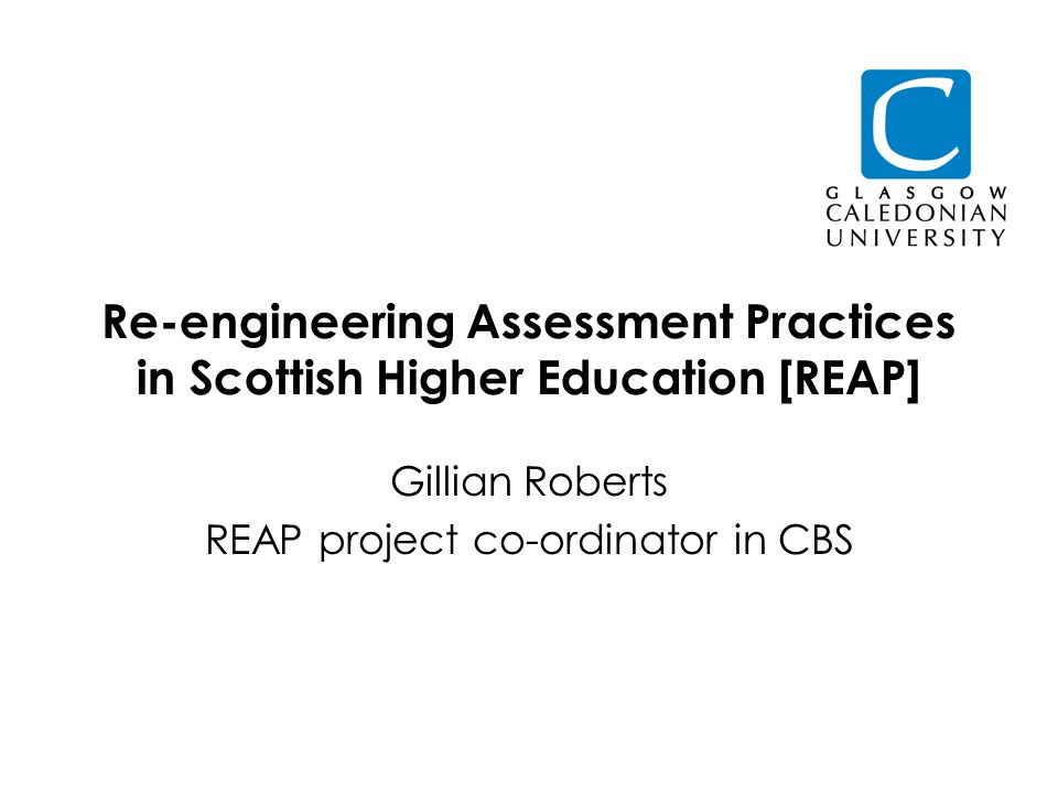 Re-engineering Assessment Practices in Scottish Higher Education [REAP] Gillian Roberts REAP project co-ordinator in CBS