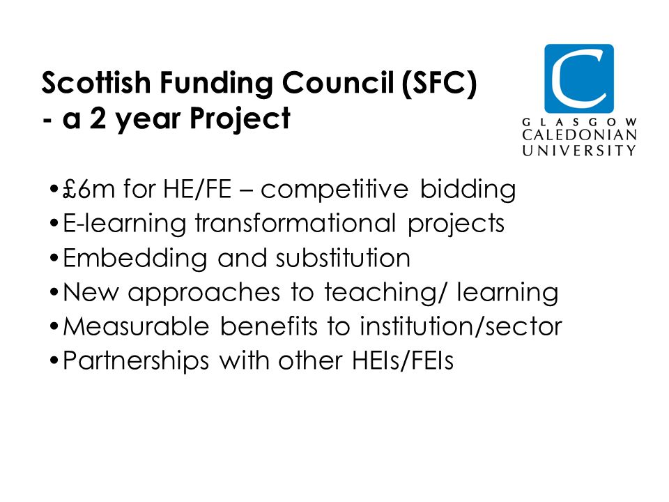 Scottish Funding Council (SFC) - a 2 year Project £6m for HE/FE – competitive bidding E-learning transformational projects Embedding and substitution New approaches to teaching/ learning Measurable benefits to institution/sector Partnerships with other HEIs/FEIs