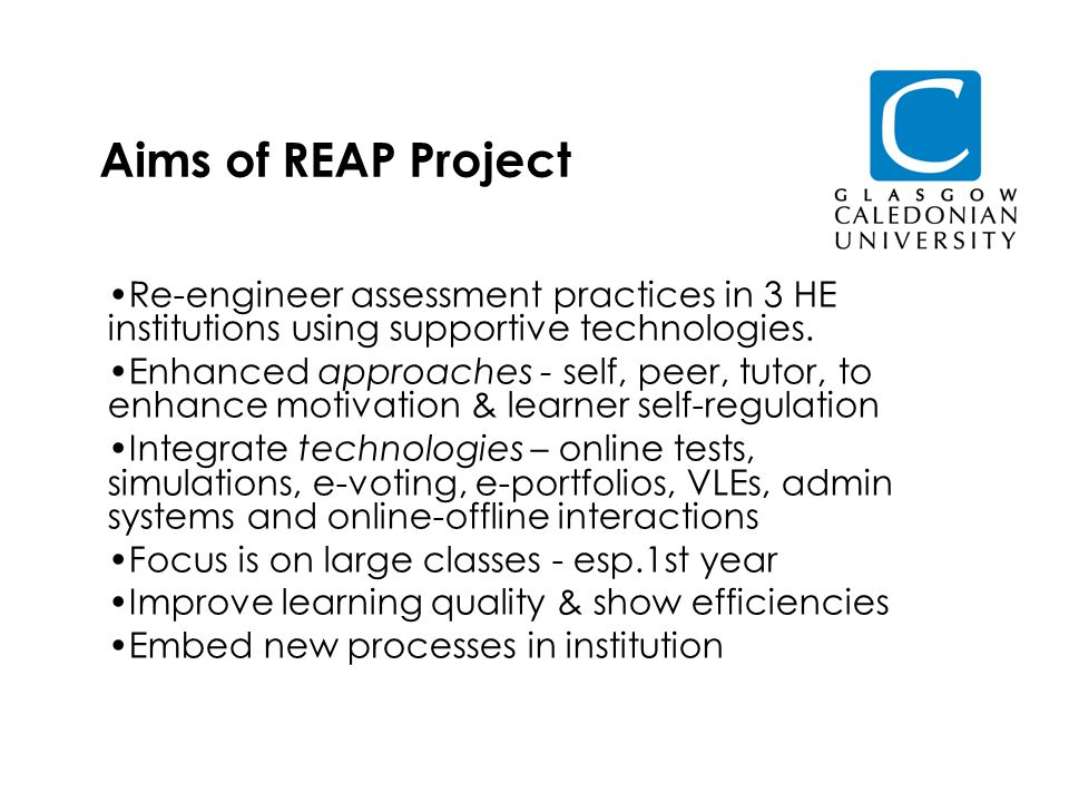 Aims of REAP Project Re-engineer assessment practices in 3 HE institutions using supportive technologies.