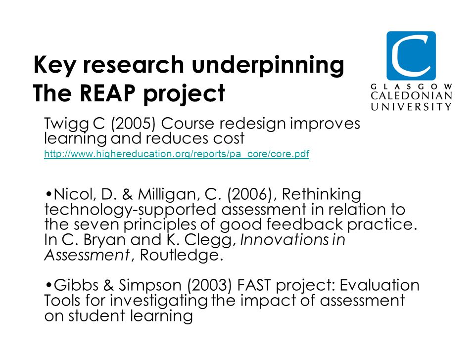 Key research underpinning The REAP project Twigg C (2005) Course redesign improves learning and reduces cost http://www.highereducation.org/reports/pa_core/core.pdf Nicol, D.