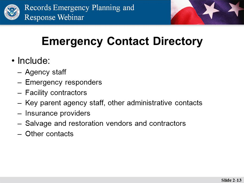 Emergency Contact Directory Include: –Agency staff –Emergency responders –Facility contractors –Key parent agency staff, other administrative contacts –Insurance providers –Salvage and restoration vendors and contractors –Other contacts Slide 2-13