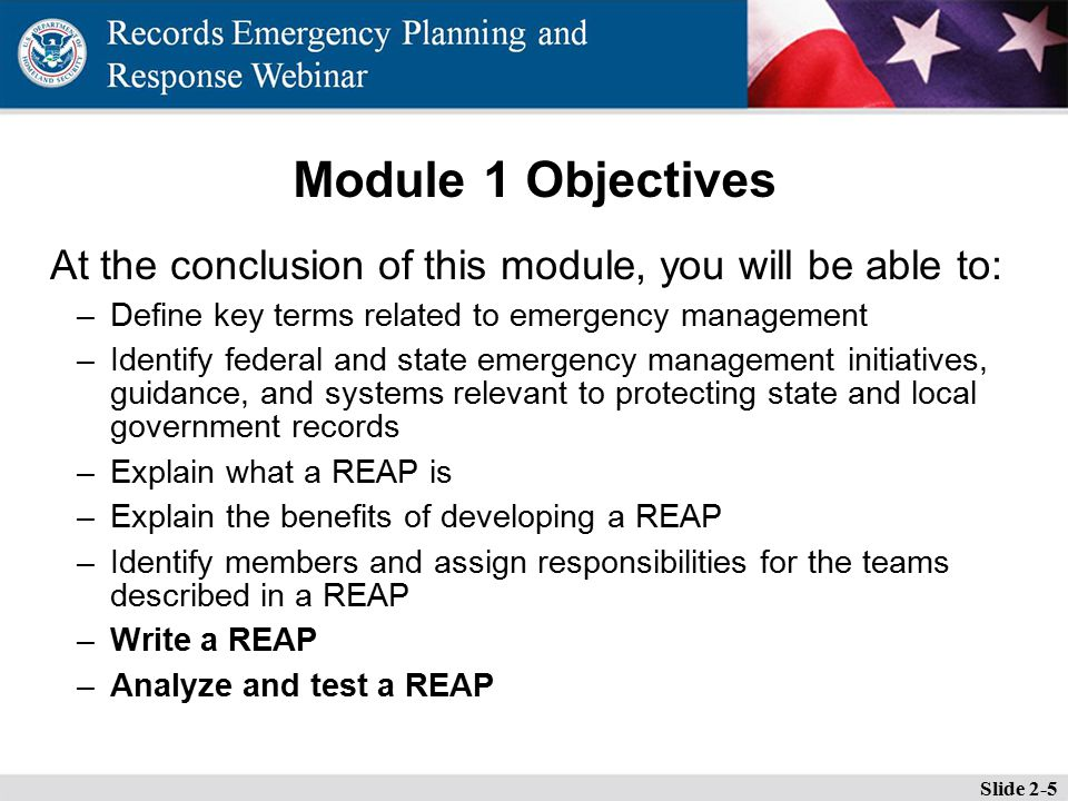 Module 1 Objectives At the conclusion of this module, you will be able to: –Define key terms related to emergency management –Identify federal and state emergency management initiatives, guidance, and systems relevant to protecting state and local government records –Explain what a REAP is –Explain the benefits of developing a REAP –Identify members and assign responsibilities for the teams described in a REAP –Write a REAP –Analyze and test a REAP Slide 2-5