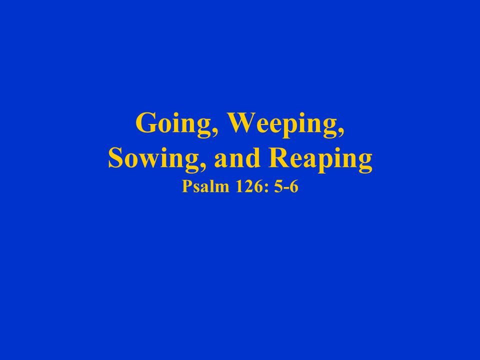 Going, Weeping, Sowing, and Reaping Psalm 126: 5-6