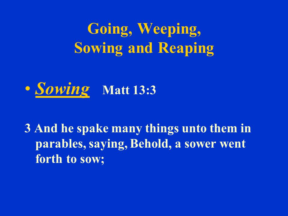 Going, Weeping, Sowing and Reaping Sowing Matt 13:3 3 And he spake many things unto them in parables, saying, Behold, a sower went forth to sow;