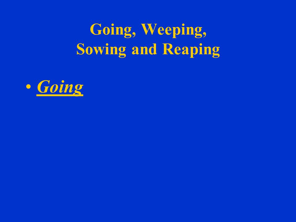 Going, Weeping, Sowing and Reaping Going