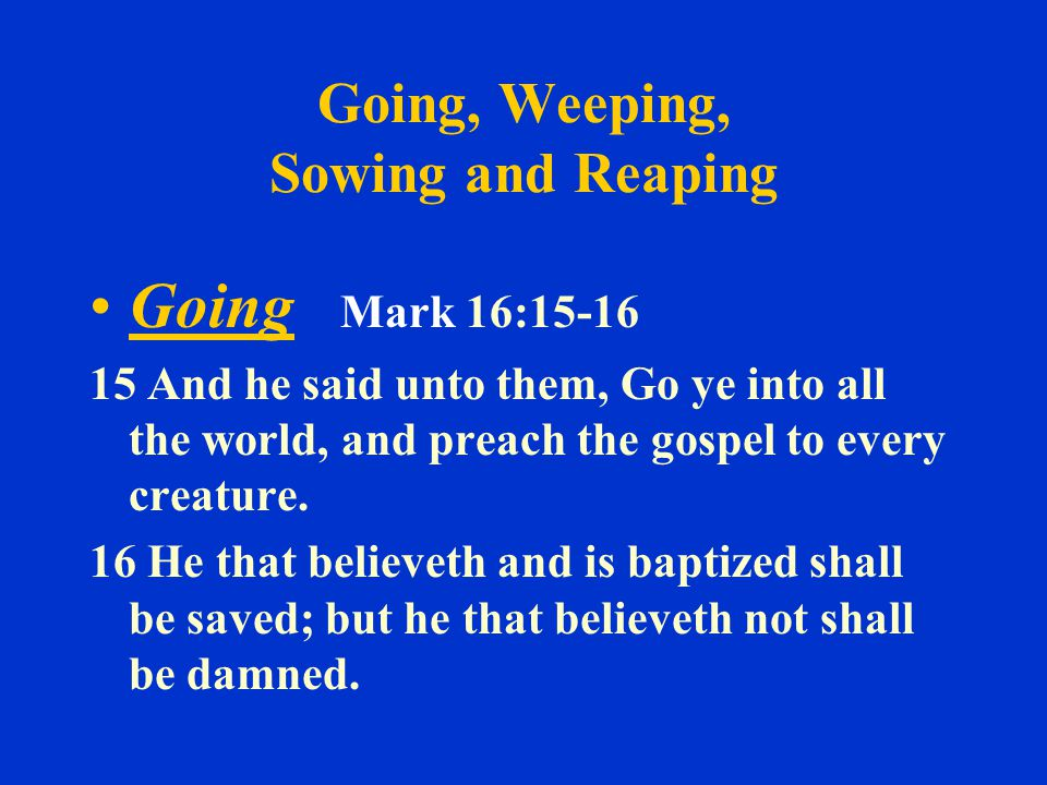 Going, Weeping, Sowing and Reaping Going Mark 16:15-16 15 And he said unto them, Go ye into all the world, and preach the gospel to every creature.