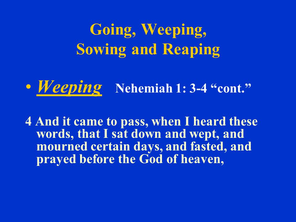 Going, Weeping, Sowing and Reaping Weeping Nehemiah 1: 3-4 cont. 4 And it came to pass, when I heard these words, that I sat down and wept, and mourned certain days, and fasted, and prayed before the God of heaven,