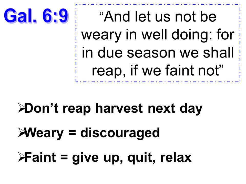 And let us not be weary in well doing: for in due season we shall reap, if we faint not  Don't reap harvest next day  Weary = discouraged  Faint = give up, quit, relax