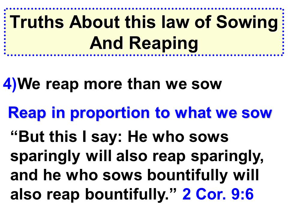 Truths About this law of Sowing And Reaping 4)We reap more than we sow Reap in proportion to what we sow But this I say: He who sows sparingly will also reap sparingly, and he who sows bountifully will also reap bountifully. 2 Cor.