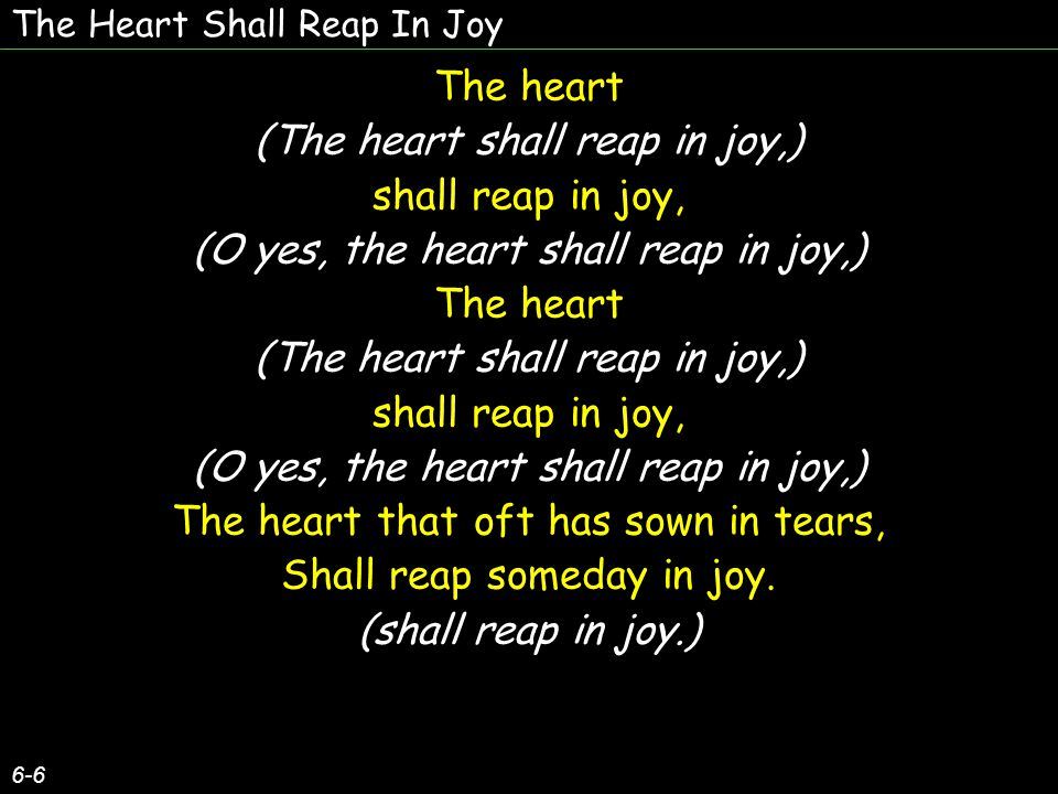 The Heart Shall Reap In Joy 6-6 The heart (The heart shall reap in joy,) shall reap in joy, (O yes, the heart shall reap in joy,) The heart (The heart