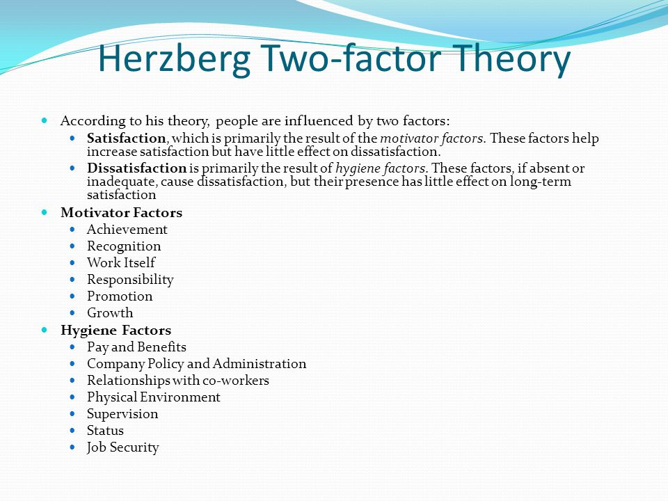 Herzberg Two-factor Theory According to his theory, people are influenced by two factors: Satisfaction, which is primarily the result of the motivator factors.