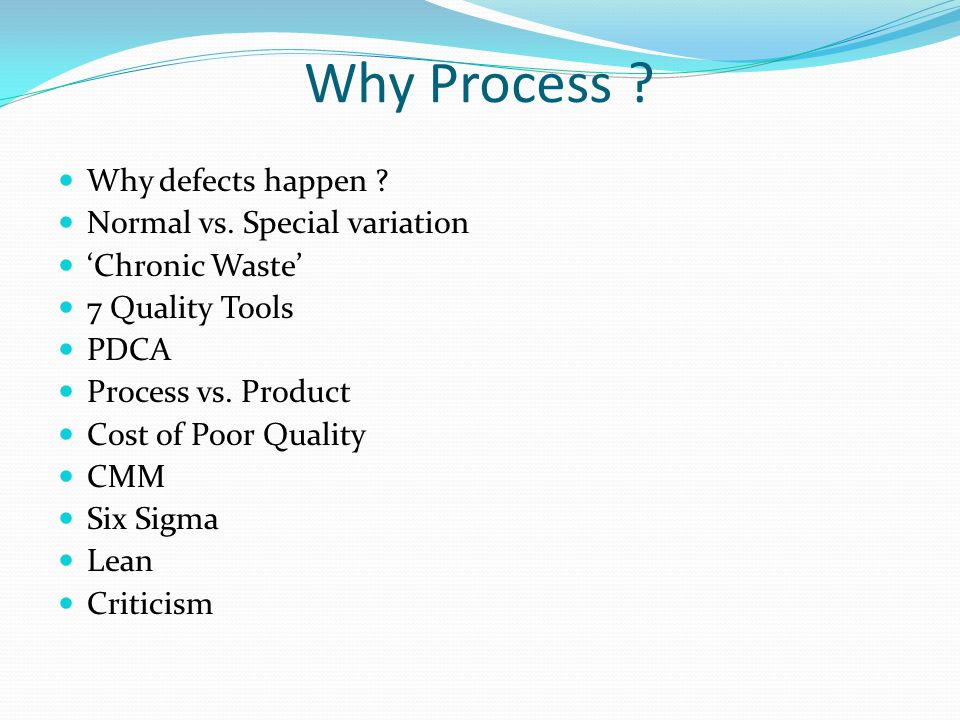 Why Process ? Why defects happen ? Normal vs. Special variation 'Chronic Waste' 7 Quality Tools PDCA Process vs. Product Cost of Poor Quality CMM Six