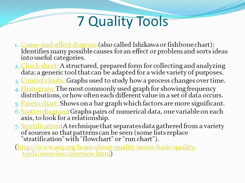 7 Quality Tools 1. Cause-and-effect diagram (also called Ishikawa or fishbone chart): Identifies many possible causes for an effect or problem and sor
