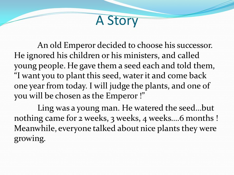A Story An old Emperor decided to choose his successor. He ignored his children or his ministers, and called young people. He gave them a seed each an