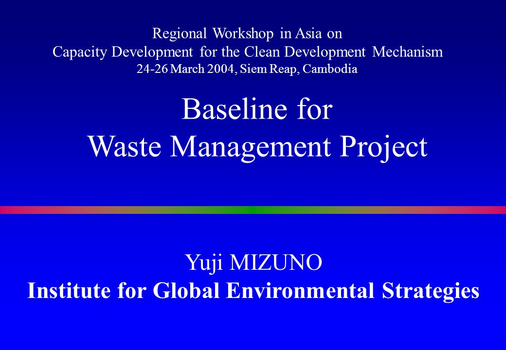 Yuji MIZUNO Institute for Global Environmental Strategies Baseline for Waste Management Project Regional Workshop in Asia on Capacity Development for the Clean Development Mechanism 24-26 March 2004, Siem Reap, Cambodia