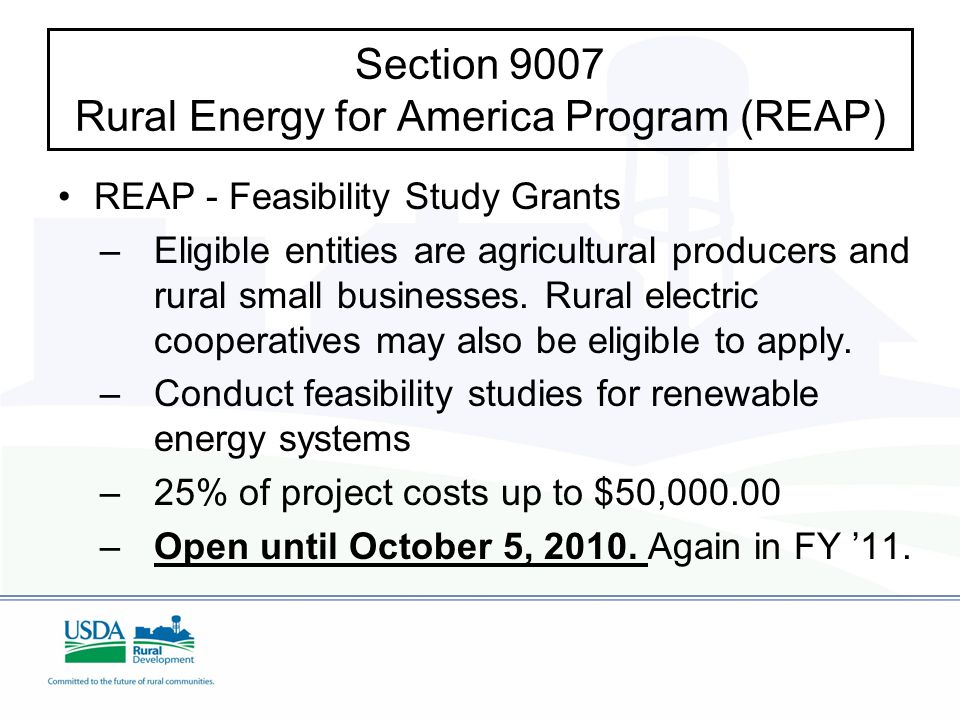 Section 9007 Rural Energy for America Program (REAP) REAP - Feasibility Study Grants – –Eligible entities are agricultural producers and rural small businesses.